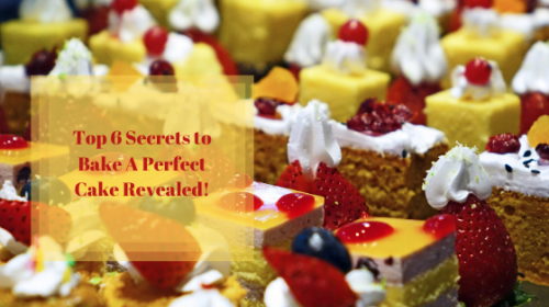 Top 6 Secrets to Bake A Perfect Cake Revealed!