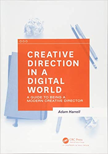 Creative Direction in a Digital World: A Guide to Being a Modern Creative Director by Adam Harrell