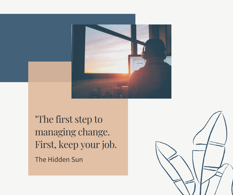 THE FIRST STEP TO MANAGING CHANGE – KEEP YOUR JOB