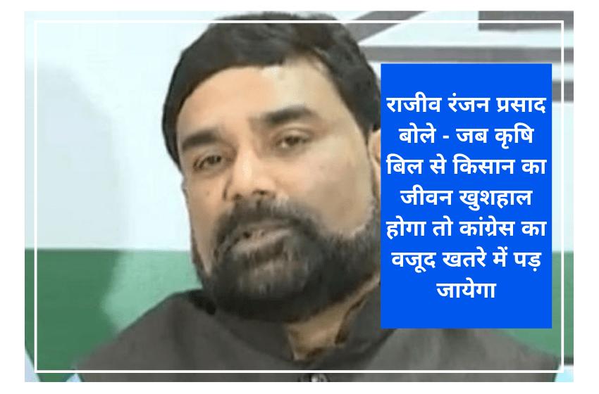 राजीव रंजन प्रसाद बोले – जब कृषि बिल से किसान का जीवन खुशहाल होगा तो कांग्रेस का वजूद खतरे में पड़ जायेगा
