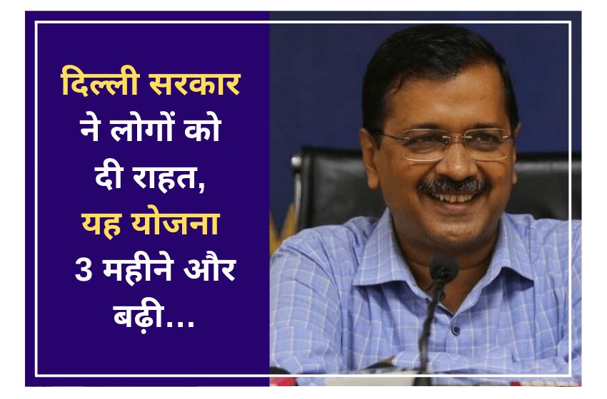 दिल्ली सरकार ने लोगों को दी राहत, यह योजना 3 महीने और बढ़ी…