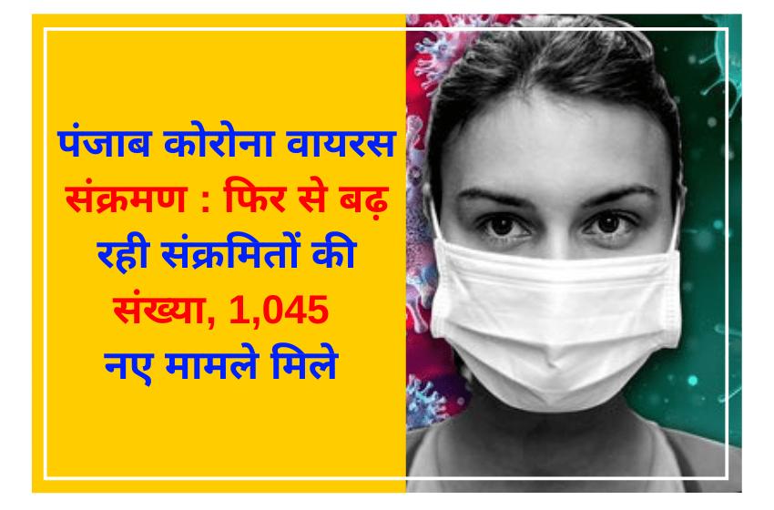 पंजाब कोरोना वायरस संक्रमण : फिर से बढ़ रही संक्रमितों की संख्या, 1,045 नए मामले मिले
