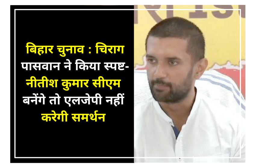 बिहार चुनाव : चिराग पासवान ने किया स्पष्ट- नीतीश कुमार सीएम बनेंगे तो एलजेपी नहीं करेगी समर्थन