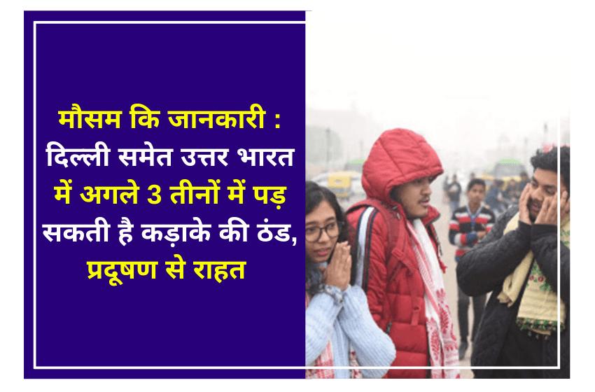 मौसम कि जानकारी : दिल्ली समेत उत्तर भारत में अगले 3 तीनों में पड़ सकती है कड़ाके की ठंड, प्रदूषण से राहत