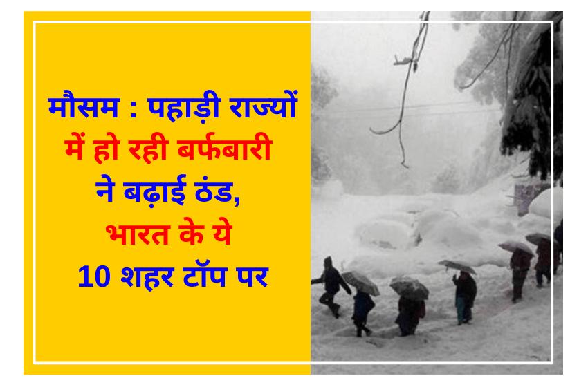 मौसम : पहाड़ी राज्यों में हो रही बर्फबारी ने बढ़ाई ठंड, भारत के ये 10 शहर टॉप पर