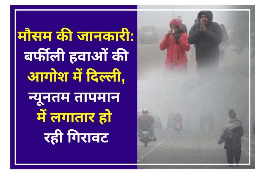 मौसम की जानकारी: बर्फीली हवाओं की आगोश में दिल्ली, न्यूनतम तापमान में लगातार हो रही गिरावट, ठंड का सितम रहेगा जारी