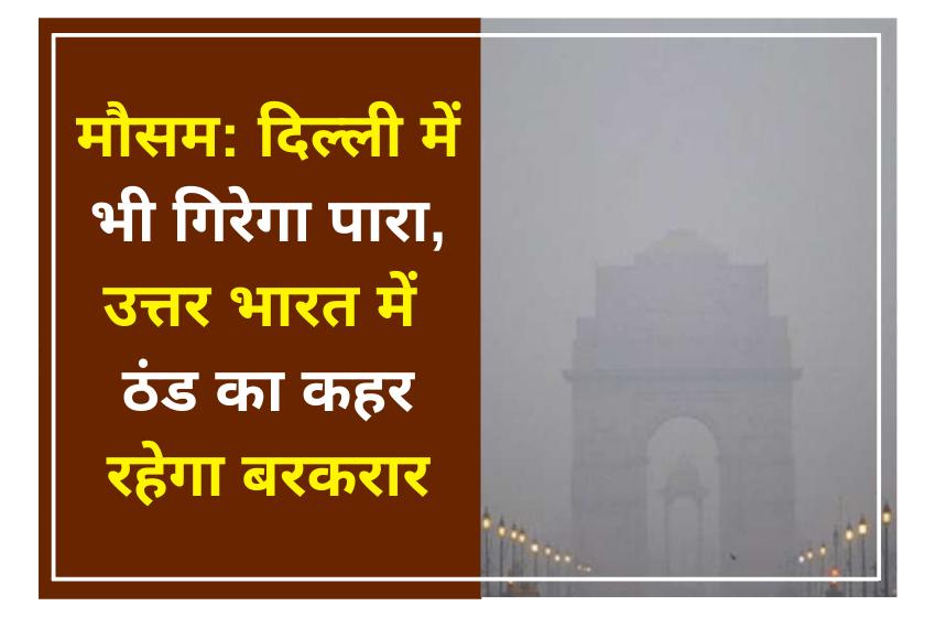मौसम: दिल्ली में भी गिरेगा पारा, उत्तर भारत में ठंड का कहर रहेगा बरकरार