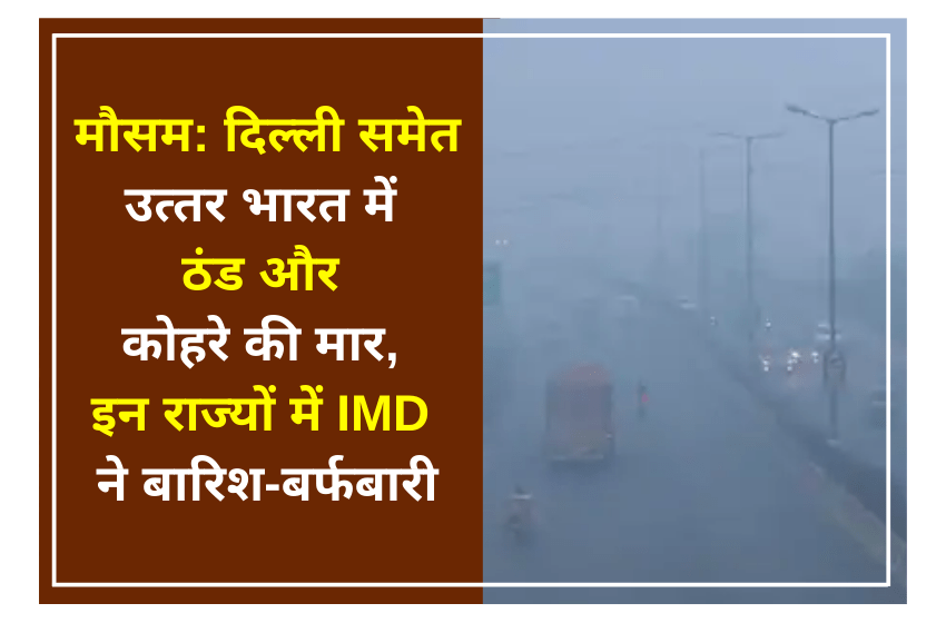 मौसम: दिल्ली समेत उत्तर भारत में ठंड और कोहरे की मार, इन राज्यों में IMD ने बारिश-बर्फबारी
