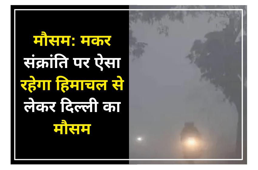मौसम: मकर संक्रांति पर ऐसा रहेगा हिमाचल से लेकर दिल्ली का मौसम