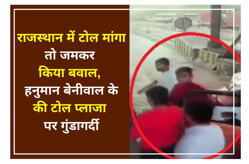 राजस्थान में टोल मांगा तो जमकर किया बवाल, हनुमान बेनीवाल के की टोल प्लाजा पर गुंडागर्दी