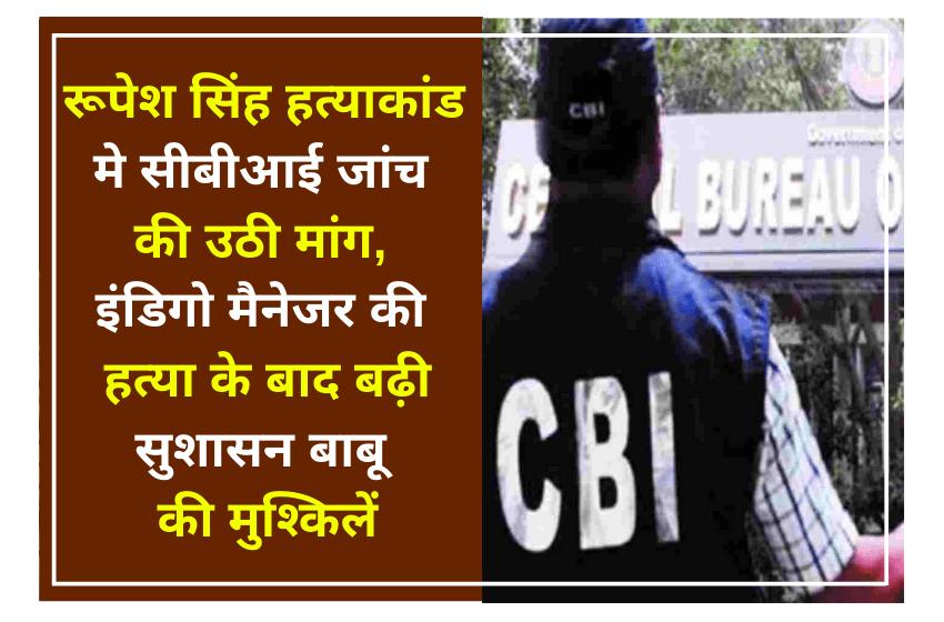 रूपेश सिंह हत्याकांड मे सीबीआई जांच की उठी मांग, इंडिगो मैनेजर की हत्या के बाद बढ़ी सुशासन बाबू की मुश्किलें