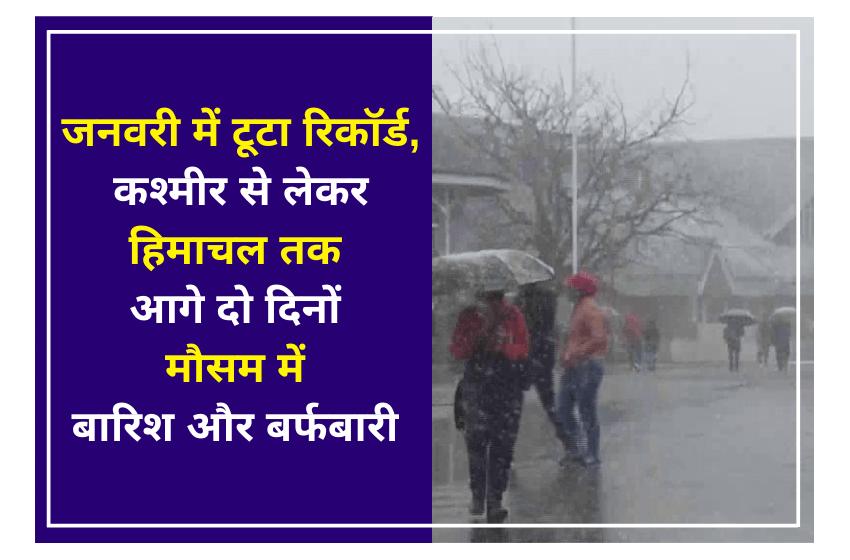 जनवरी में टूटा रिकॉर्ड, कश्मीर से लेकर हिमाचल तक आगे दो दिनों मौसम में बारिश और बर्फबारी