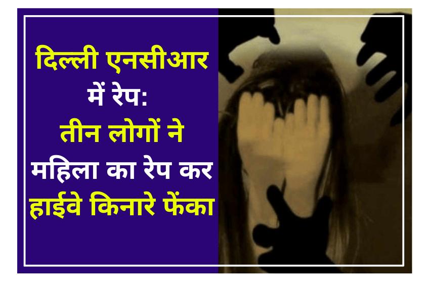 दिल्ली एनसीआर में रेप: तीन लोगों ने महिला का रेप कर हाईवे किनारे फेंका