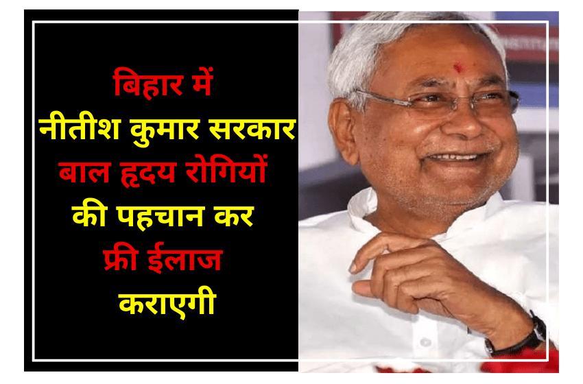 बिहार में नीतीश कुमार सरकार बाल हृदय रोगियों की पहचान कर फ्री ईलाज कराएगी