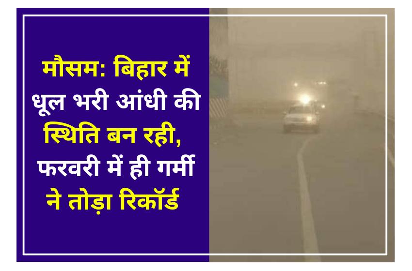 मौसम: बिहार में धूल भरी आंधी की स्थिति बन रही, फरवरी में ही गर्मी ने तोड़ा रिकॉर्ड