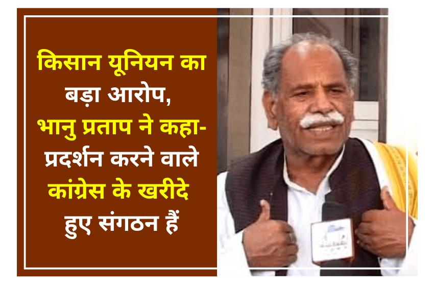 किसान यूनियन का बड़ा आरोप, भानु प्रताप ने कहा- प्रदर्शन करने वाले कांग्रेस के खरीदे हुए संगठन हैं