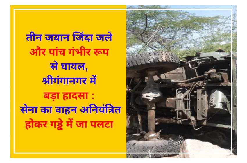 तीन जवान जिंदा जले और पांच गंभीर रूप से घायल, श्रीगंगानगर में बड़ा हादसा : सेना का वाहन अनियंत्रित होकर गड्ढे में जा पलटा