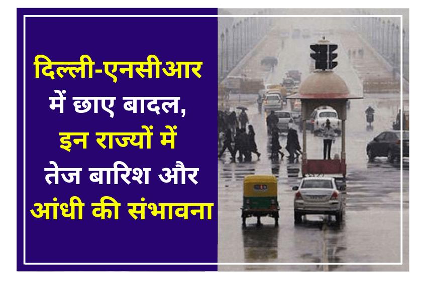 दिल्ली-एनसीआर में छाए बादल, इन राज्यों में तेज बारिश और आंधी की संभावना