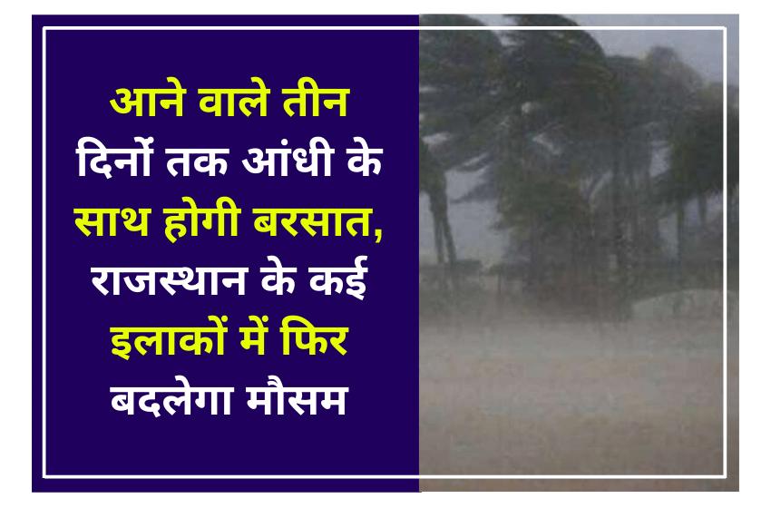 आने वाले तीन दिनों तक आंधी के साथ होगी बरसात, राजस्थान के कई इलाकों में फिर बदलेगा मौसम