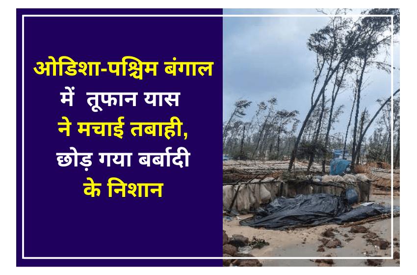 ओडिशा-पश्चिम बंगाल में  तूफान यास ने मचाई तबाही, छोड़ गया बर्बादी के निशान