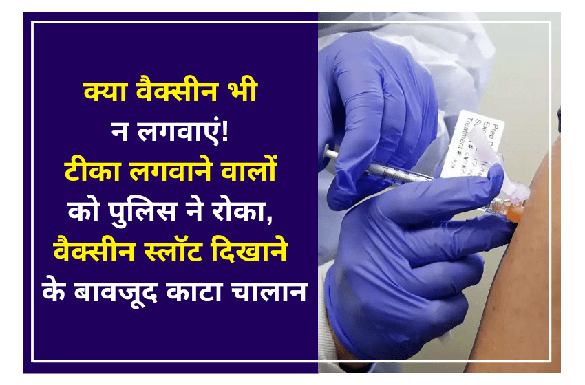 क्या वैक्सीन भी न लगवाएं! टीका लगवाने वालों को पुलिस ने रोका, वैक्सीन स्लॉट दिखाने के बावजूद काटा चालान