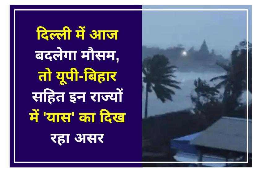 दिल्ली में आज बदलेगा मौसम, तो यूपी-बिहार सहित इन राज्यों में 'यास' का दिख रहा असर