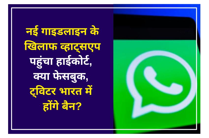 नई गाइडलाइन के खिलाफ व्हाट्सएप पहुंचा हाईकोर्ट, क्या फेसबुक, ट्विटर भारत में होंगे बैन?