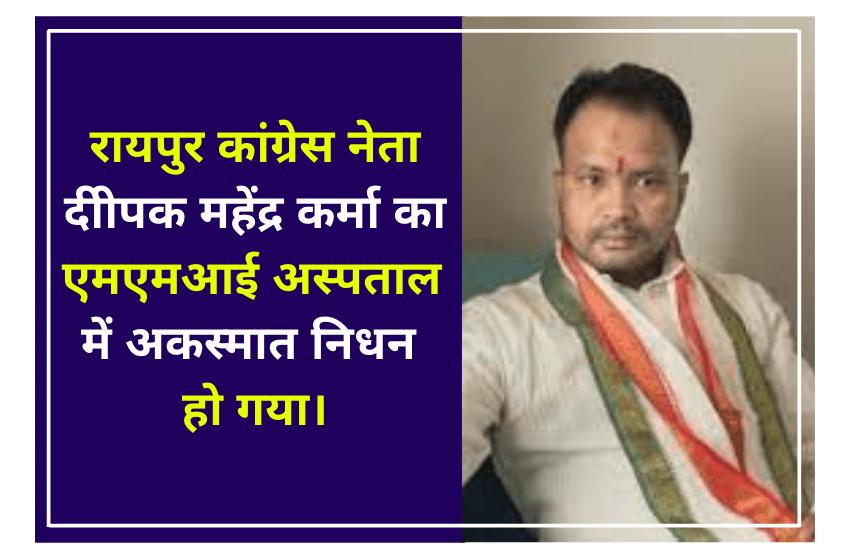 रायपुर कांग्रेस नेता दीपक महेंद्र कर्मा का एमएमआई अस्पताल में अकस्मात निधन हो गया।