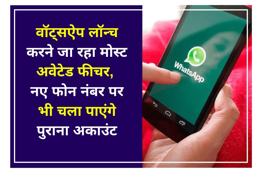 वॉट्सऐप लॉन्च करने जा रहा मोस्ट अवेटेड फीचर, नए फोन नंबर पर भी चला पाएंगे पुराना अकाउंट