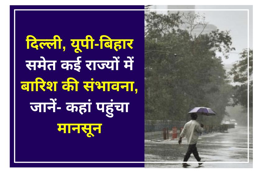 दिल्ली, यूपी-बिहार समेत कई राज्यों में बारिश की संभावना, जानें- कहां पहुंचा मानसून