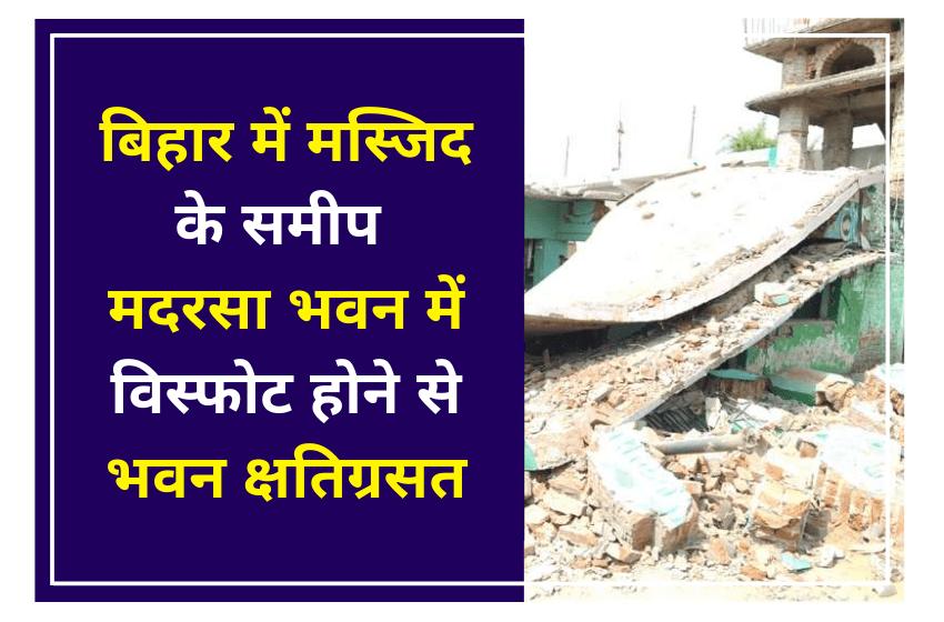 बिहार में मस्जिद के समीप मदरसा भवन में विस्फोट होने से भवन क्षतिग्रसत