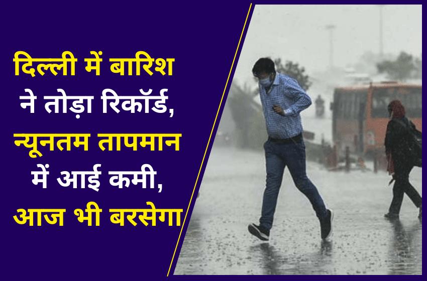 दिल्ली में बारिश ने तोड़ा रिकॉर्ड, न्यूनतम तापमान में आई कमी, आज भी बरसेगा