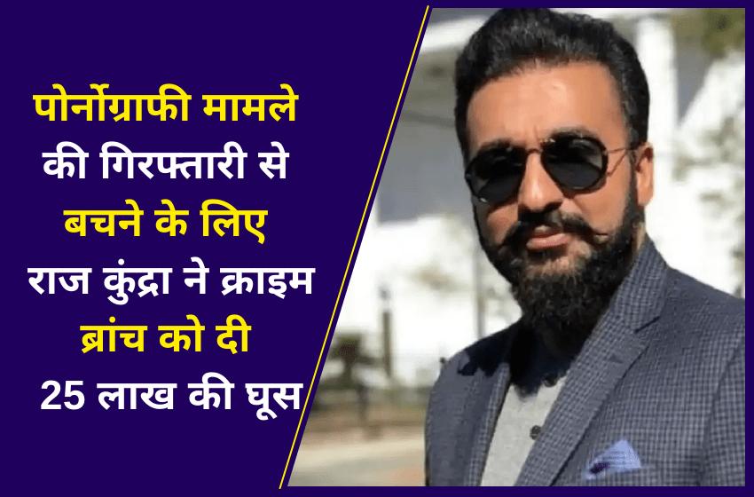 पोर्नोग्राफी मामले की गिरफ्तारी से बचने के लिए राज कुंद्रा ने क्राइम ब्रांच को दी 25 लाख की घूस