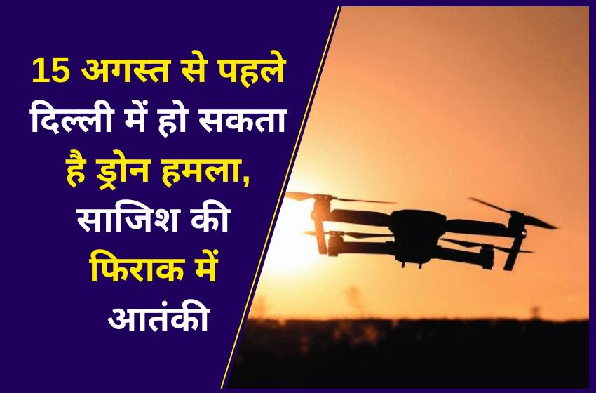 15 अगस्त से पहले दिल्ली में हो सकता है ड्रोन हमला, साजिश की फिराक में आतंकी