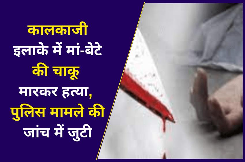 कालकाजी इलाके में मां-बेटे की चाकू मारकर हत्या, पुलिस मामले की जांच में जुटी