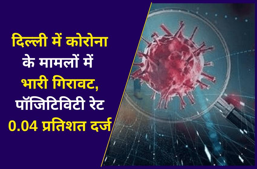 दिल्ली में कोरोना के मामलों में भारी गिरावट, पॉजिटिविटी रेट 0.04 प्रतिशत दर्ज