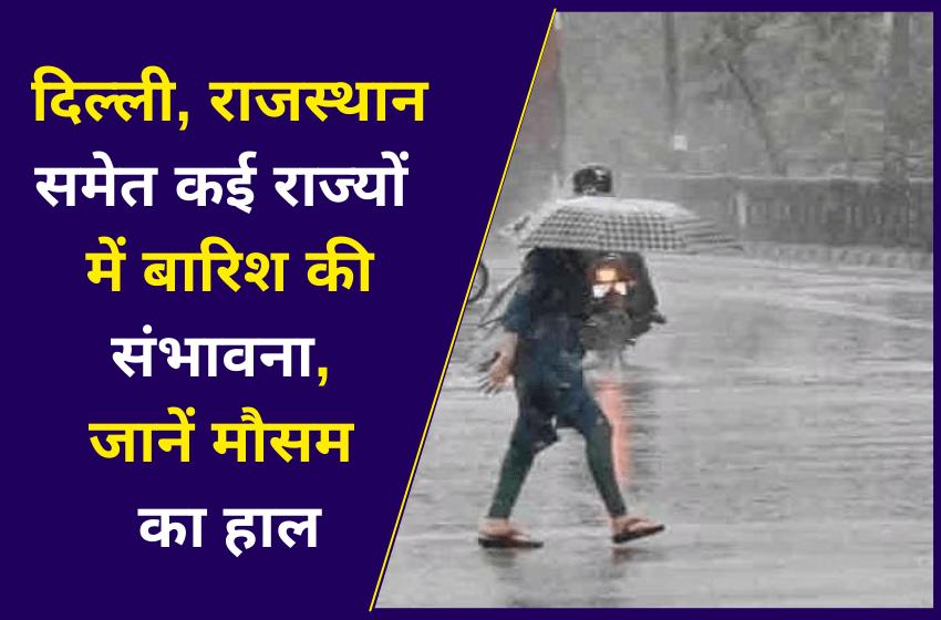 दिल्ली, राजस्थान समेत कई राज्यों में बारिश की संभावना, जानें मौसम का हाल