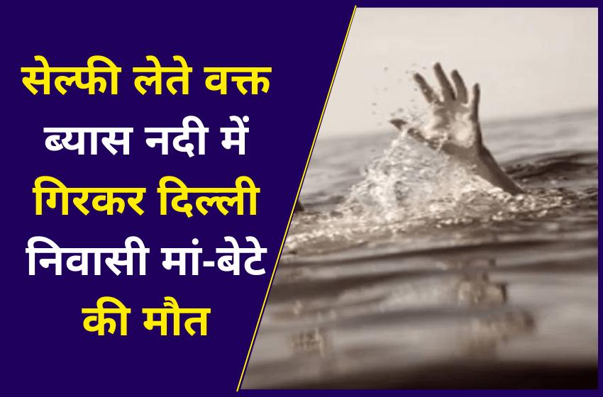 सेल्फी लेते वक्त ब्यास नदी में गिरकर दिल्ली निवासी मां-बेटे की मौत