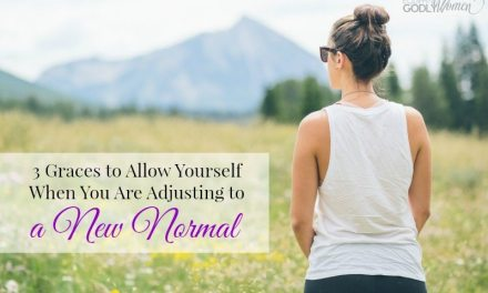 3 Graces to Allow Yourself for When You Are Adjusting to a New Normal
