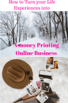 How to turn your Life experience into a Money printing small business