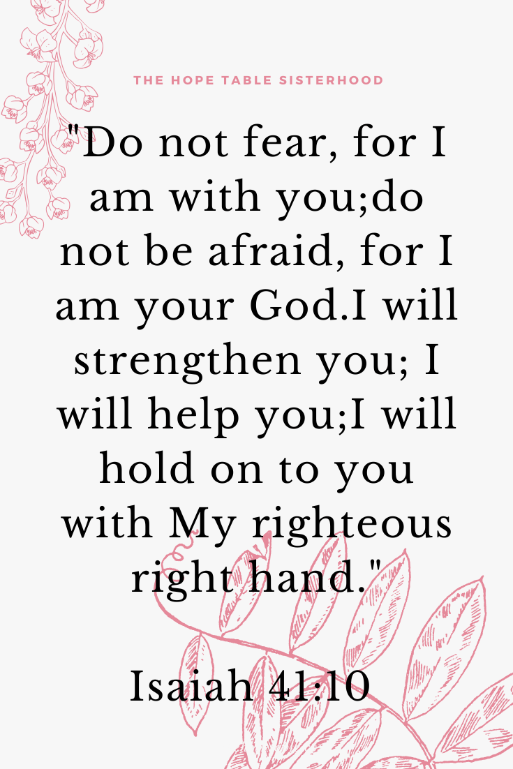 Isaiah 41:10 Do not fear, for I am with you; do not be afraid, for I am your God. I will strengthen you; I will help you; I will hold on to you with My righteous right hand. Pin at The Hope Table