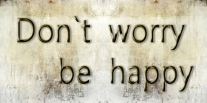 """life habits, sign that says """"dont' worry be happy"""""""