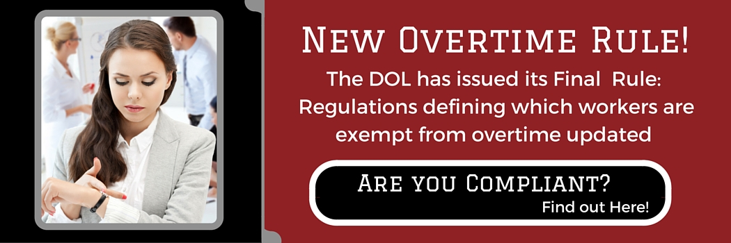 New Overtime Rule! The DOL has issued its Final Rule: Regulations defining which workers are exempt from overtime updated Are you Compliant? Find out Here!