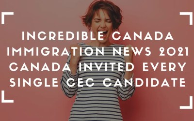 Incredible Canada Immigration News 2021 – Canada Invited Every Single CEC Candidate