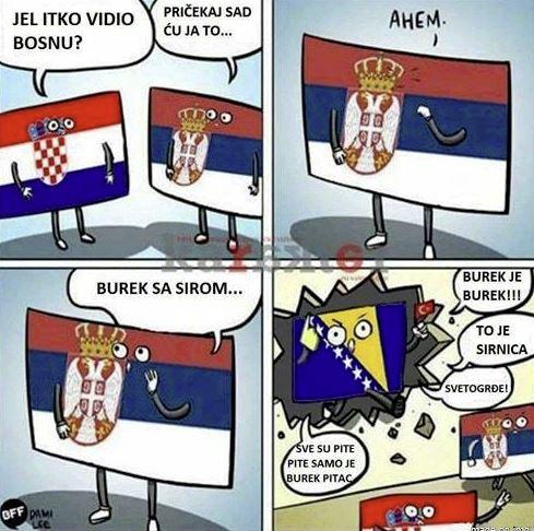 Croatia 'Have you seen Bosnia?' - Serbia 'Hold on, I got this' - Serbia yelling 'Burek WITH CHEESE!' - Bosnia yelling back 'Burek is burek!, That's not sirnica! Everything else is pita, but only burek is burek!'