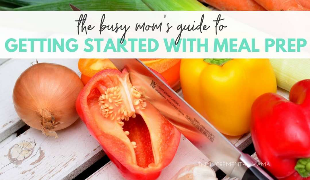 The Busy Mom's Guide to Getting Started With Meal Prep