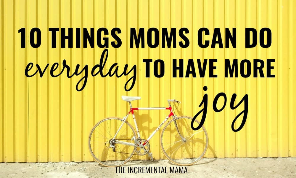 10 Things Moms Can Do Everyday to Have More Joy