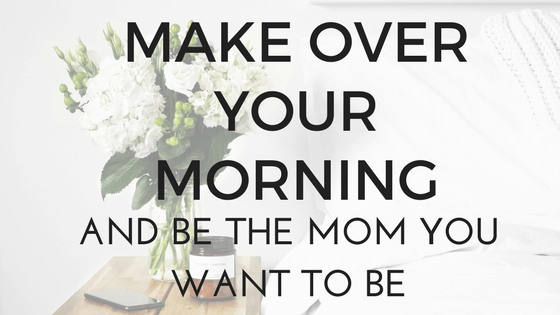 Makeover Your Morning and Be the Mom You Want to Be