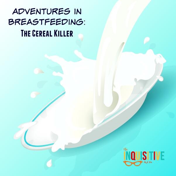 Adventures in Breastfeeding The Cereal Killer