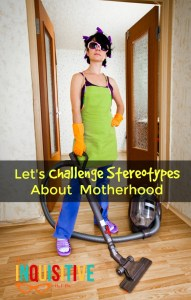 Let's Challenge Stereotypes About Motherhood.